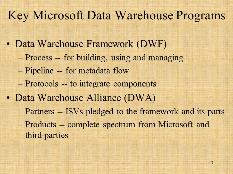 43 Key Microsoft Data Warehouse Programs Data Warehouse Framework (DWF) –Process -- for building, using and managing –Pipeline -- for metadata flow –Protocols -- to integrate components Data Warehouse Alliance (DWA) –Partners -- ISVs pledged to the framework and its parts –Products -- complete spectrum from Microsoft and third-parties