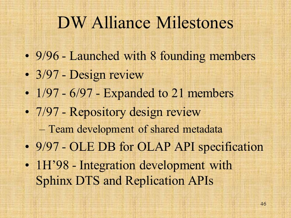 46 DW Alliance Milestones 9/96 - Launched with 8 founding members 3/97 - Design review 1/97 - 6/97 - Expanded to 21 members 7/97 - Repository design review –Team development of shared metadata 9/97 - OLE DB for OLAP API specification 1H98 - Integration development with Sphinx DTS and Replication APIs