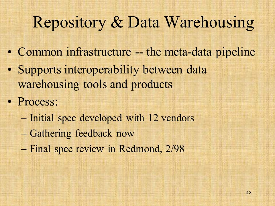 48 Repository & Data Warehousing Common infrastructure -- the meta-data pipeline Supports interoperability between data warehousing tools and products Process: –Initial spec developed with 12 vendors –Gathering feedback now –Final spec review in Redmond, 2/98