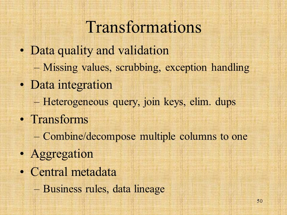 50 Transformations Data quality and validation –Missing values, scrubbing, exception handling Data integration –Heterogeneous query, join keys, elim.
