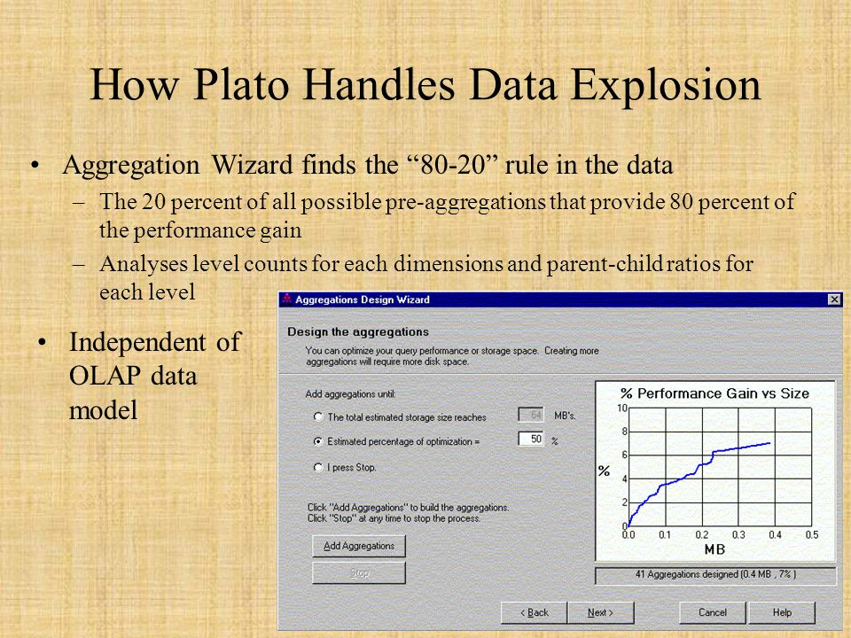 54 How Plato Handles Data Explosion Aggregation Wizard finds the 80-20 rule in the data –The 20 percent of all possible pre-aggregations that provide 80 percent of the performance gain –Analyses level counts for each dimensions and parent-child ratios for each level Independent of OLAP data model