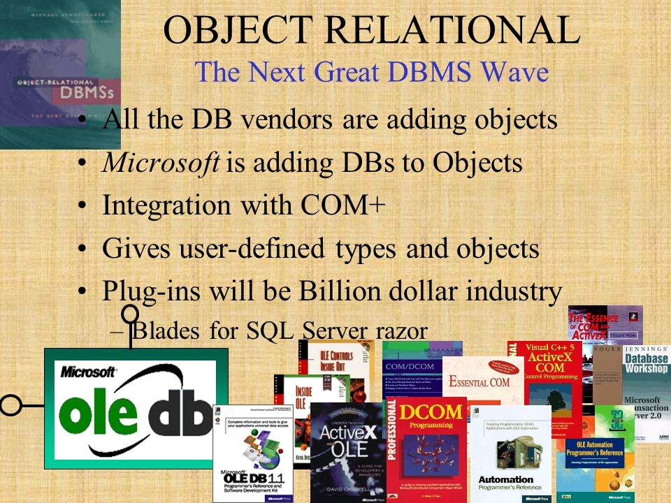 58 OBJECT RELATIONAL The Next Great DBMS Wave All the DB vendors are adding objects Microsoft is adding DBs to Objects Integration with COM+ Gives user-defined types and objects Plug-ins will be Billion dollar industry –Blades for SQL Server razor