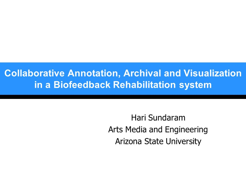 Collaborative Annotation, Archival and Visualization in a Biofeedback Rehabilitation system Hari Sundaram Arts Media and Engineering Arizona State Uni