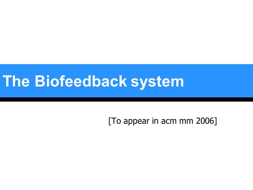 The Biofeedback system [To appear in acm mm 2006]