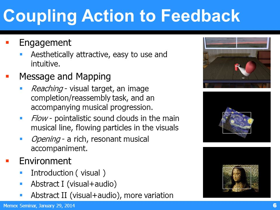 Memex Seminar, January 29, 2014 6 Coupling Action to Feedback Engagement Aesthetically attractive, easy to use and intuitive. Message and Mapping Reac