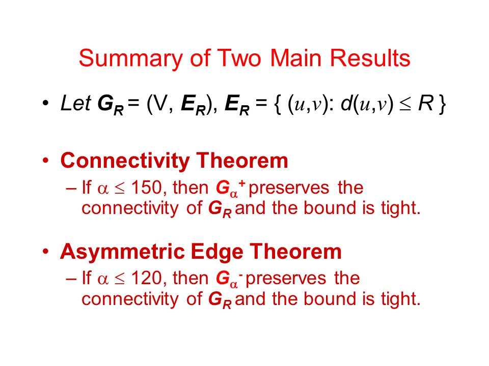 Summary of Two Main Results Let G R = (V, E R ), E R = { ( u, v ): d( u, v ) R } Connectivity Theorem –If 150, then G + preserves the connectivity of G R and the bound is tight.