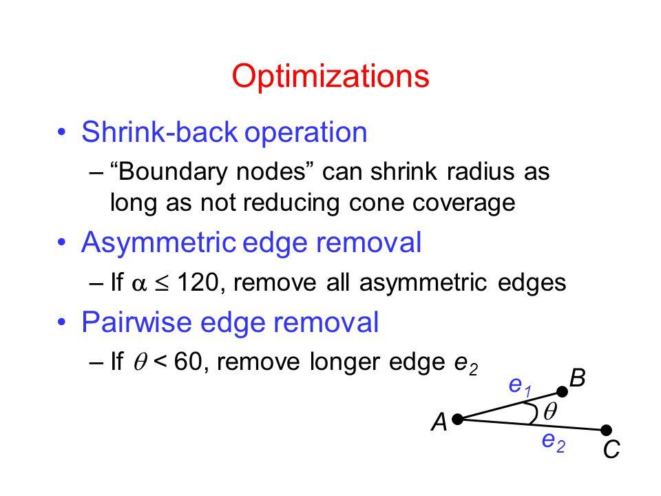 Optimizations Shrink-back operation –Boundary nodes can shrink radius as long as not reducing cone coverage Asymmetric edge removal –If 120, remove all asymmetric edges Pairwise edge removal –If < 60, remove longer edge e 2 e1e1 e2e2 A B C