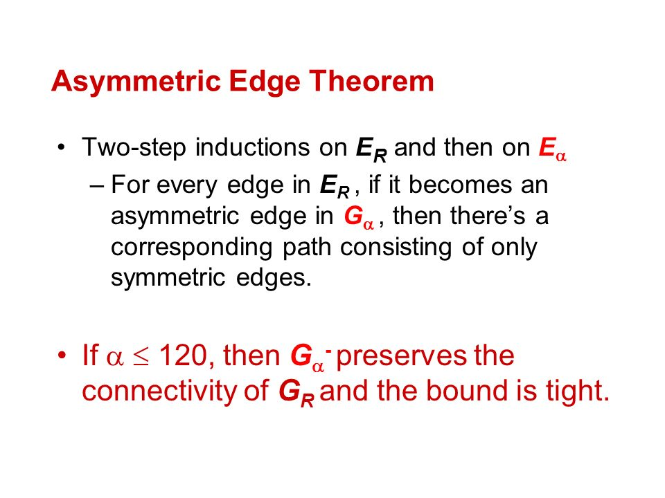 Asymmetric Edge Theorem Two-step inductions on E R and then on E –For every edge in E R, if it becomes an asymmetric edge in G, then theres a corresponding path consisting of only symmetric edges.