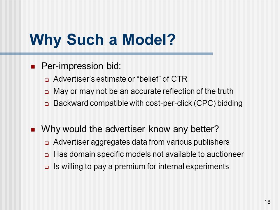 17 Why Such a Model? Per-impression bid: Advertisers estimate or belief of CTR May or may not be an accurate reflection of the truth Backward compatib