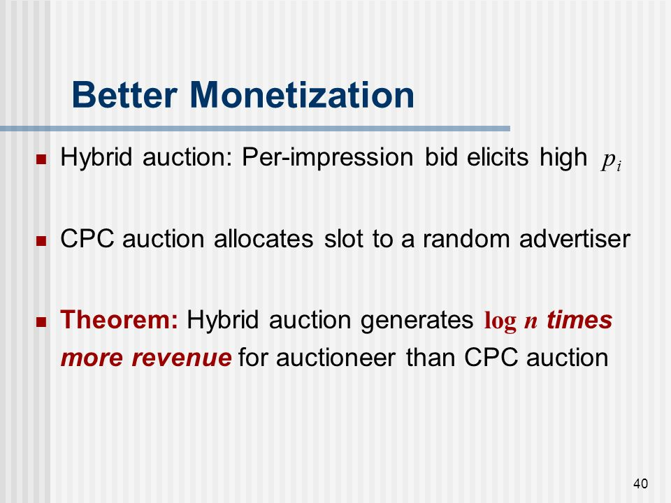 39 Better Monetization Adv. 1 Adv. 2 Adv. 3 Adv. n … Auctioneer p1p1 p2p2 p3p3 pnpn P auc = Beta (, log n) Q 1 / log n Low volume keyword: Auctioneers
