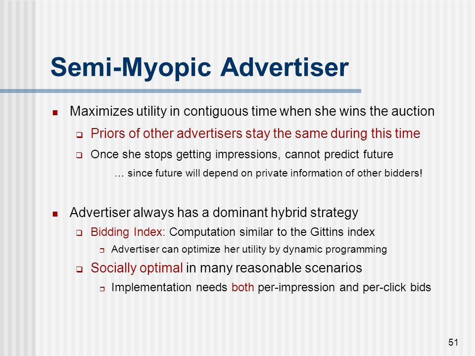 50 Semi-Myopic Advertiser Maximizes utility in contiguous time when she wins the auction Priors of other advertisers stay the same during this time On