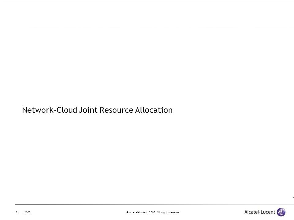 © Alcatel-Lucent 2009. All rights reserved. 18 | | 2009 Network-Cloud Joint Resource Allocation