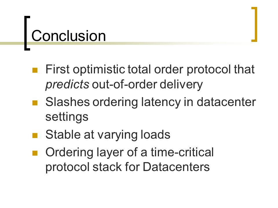 Conclusion First optimistic total order protocol that predicts out-of-order delivery Slashes ordering latency in datacenter settings Stable at varying