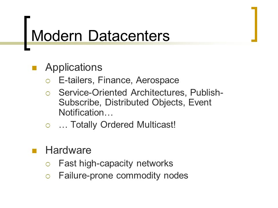 Modern Datacenters Applications E-tailers, Finance, Aerospace Service-Oriented Architectures, Publish- Subscribe, Distributed Objects, Event Notification… … Totally Ordered Multicast.