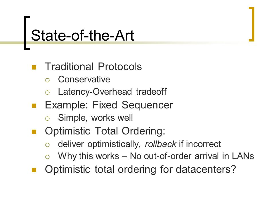 State-of-the-Art Traditional Protocols Conservative Latency-Overhead tradeoff Example: Fixed Sequencer Simple, works well Optimistic Total Ordering: deliver optimistically, rollback if incorrect Why this works – No out-of-order arrival in LANs Optimistic total ordering for datacenters