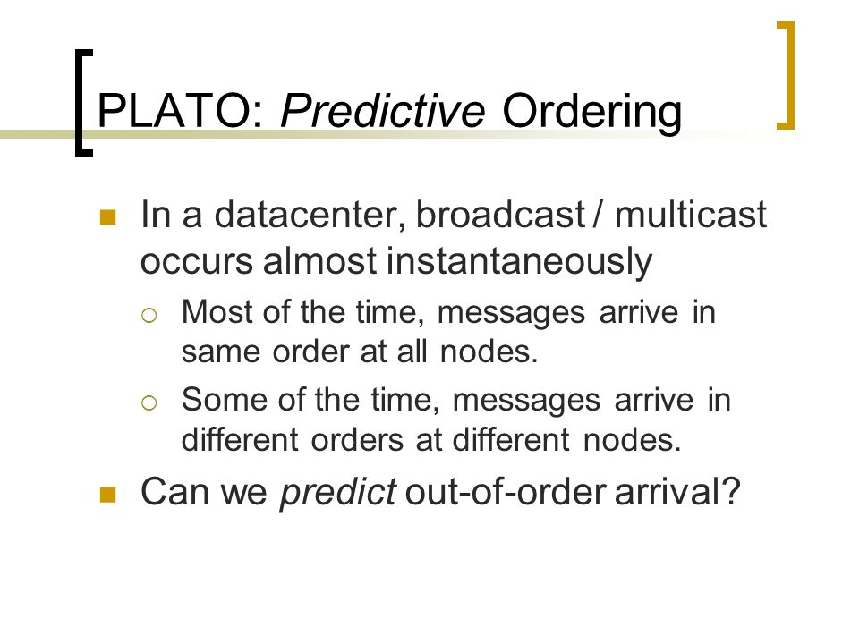 PLATO: Predictive Ordering In a datacenter, broadcast / multicast occurs almost instantaneously Most of the time, messages arrive in same order at all nodes.