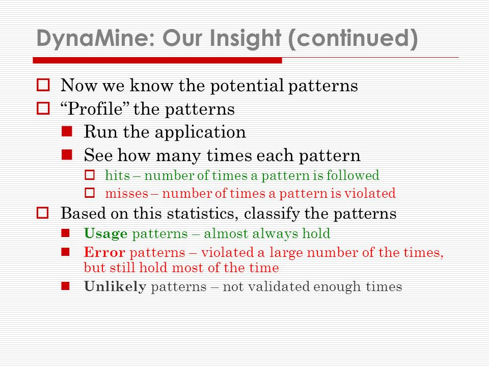 DynaMine: Our Insight (continued) Now we know the potential patterns Profile the patterns Run the application See how many times each pattern hits – number of times a pattern is followed misses – number of times a pattern is violated Based on this statistics, classify the patterns Usage patterns – almost always hold Error patterns – violated a large number of the times, but still hold most of the time Unlikely patterns – not validated enough times