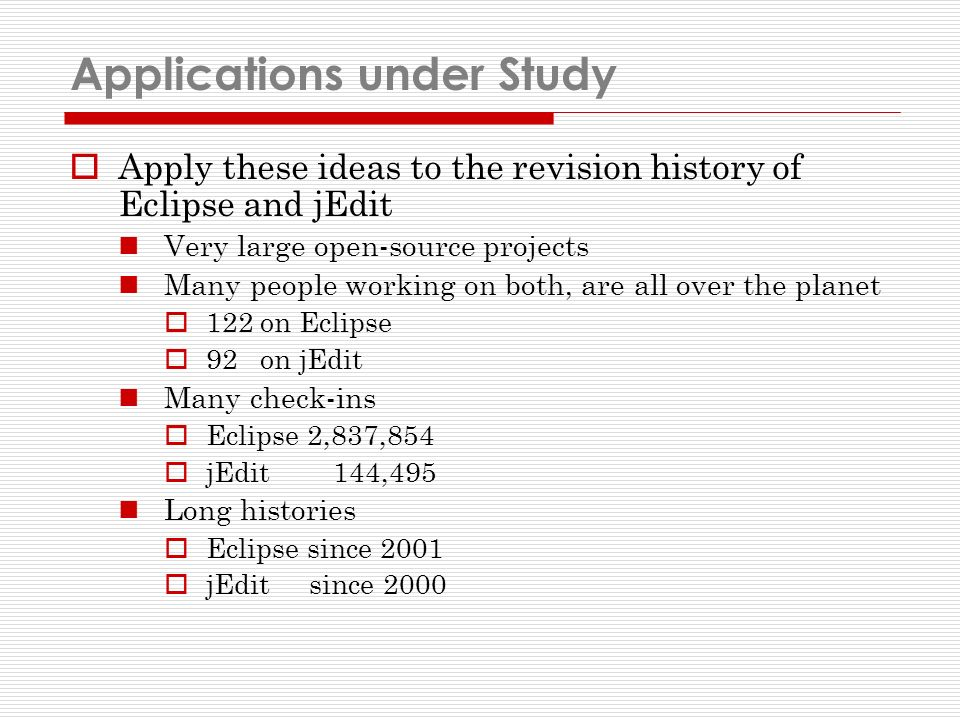Applications under Study Apply these ideas to the revision history of Eclipse and jEdit Very large open-source projects Many people working on both, are all over the planet 122 on Eclipse 92 on jEdit Many check-ins Eclipse 2,837,854 jEdit 144,495 Long histories Eclipse since 2001 jEdit since 2000