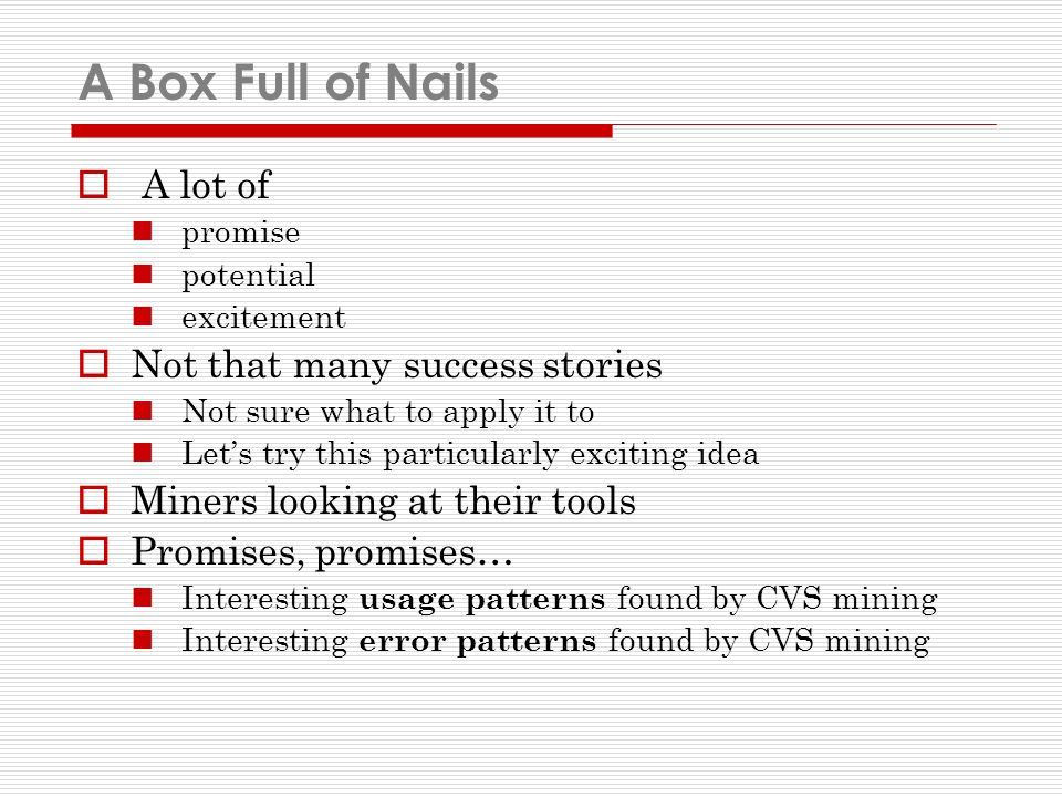 A Box Full of Nails A lot of promise potential excitement Not that many success stories Not sure what to apply it to Lets try this particularly exciting idea Miners looking at their tools Promises, promises… Interesting usage patterns found by CVS mining Interesting error patterns found by CVS mining