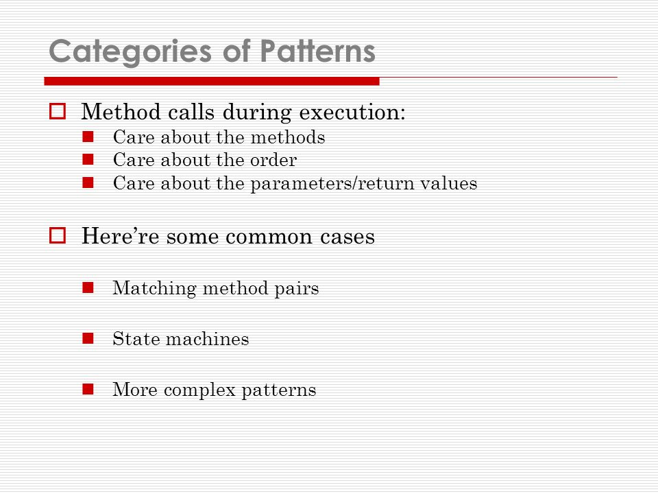 Categories of Patterns Method calls during execution: Care about the methods Care about the order Care about the parameters/return values Herere some common cases Matching method pairs State machines More complex patterns