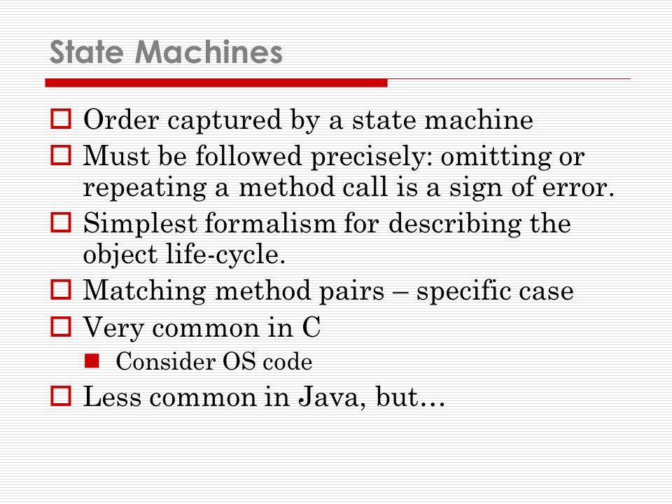 State Machines Order captured by a state machine Must be followed precisely: omitting or repeating a method call is a sign of error.