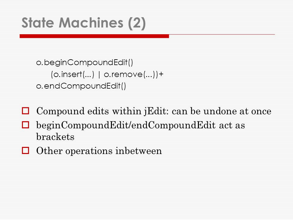 State Machines (2) o.beginCompoundEdit() (o.insert(...) | o.remove(...))+ o.endCompoundEdit() Compound edits within jEdit: can be undone at once beginCompoundEdit/endCompoundEdit act as brackets Other operations inbetween