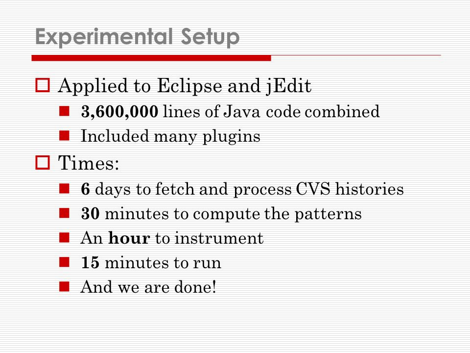 Experimental Setup Applied to Eclipse and jEdit 3,600,000 lines of Java code combined Included many plugins Times: 6 days to fetch and process CVS histories 30 minutes to compute the patterns An hour to instrument 15 minutes to run And we are done!