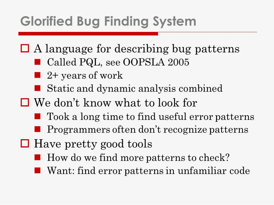 Glorified Bug Finding System A language for describing bug patterns Called PQL, see OOPSLA 2005 2+ years of work Static and dynamic analysis combined We dont know what to look for Took a long time to find useful error patterns Programmers often dont recognize patterns Have pretty good tools How do we find more patterns to check.