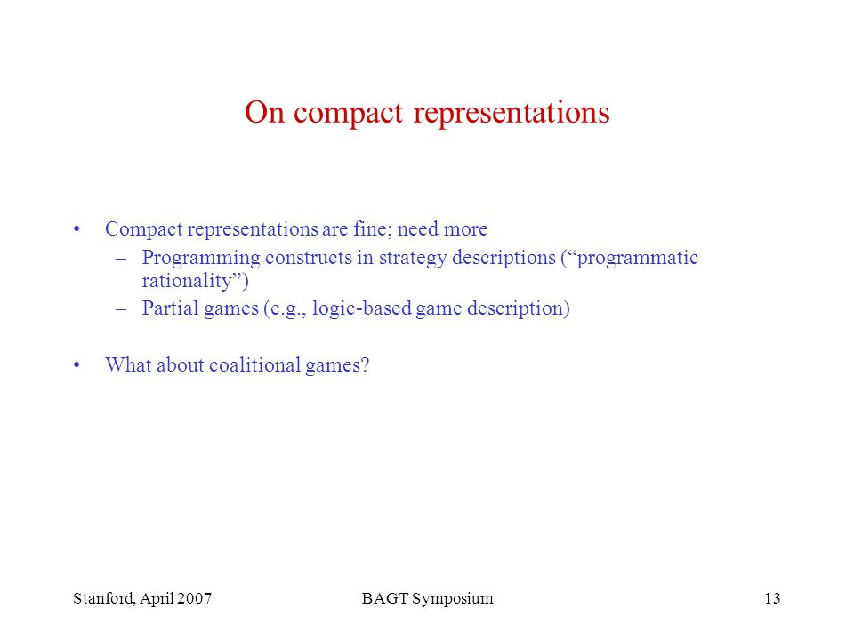 Stanford, April 2007BAGT Symposium13 On compact representations Compact representations are fine; need more –Programming constructs in strategy descriptions (programmatic rationality) –Partial games (e.g., logic-based game description) What about coalitional games