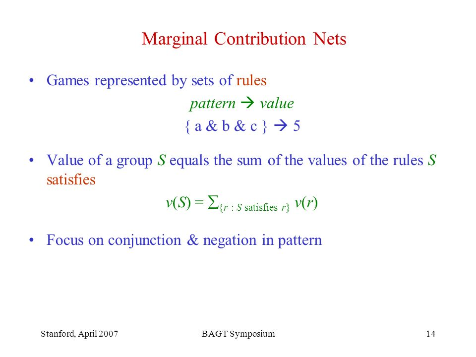 Stanford, April 2007BAGT Symposium14 Marginal Contribution Nets Games represented by sets of rules pattern value { a & b & c } 5 Value of a group S equals the sum of the values of the rules S satisfies v(S) = r : S satisfies r} v(r) Focus on conjunction & negation in pattern