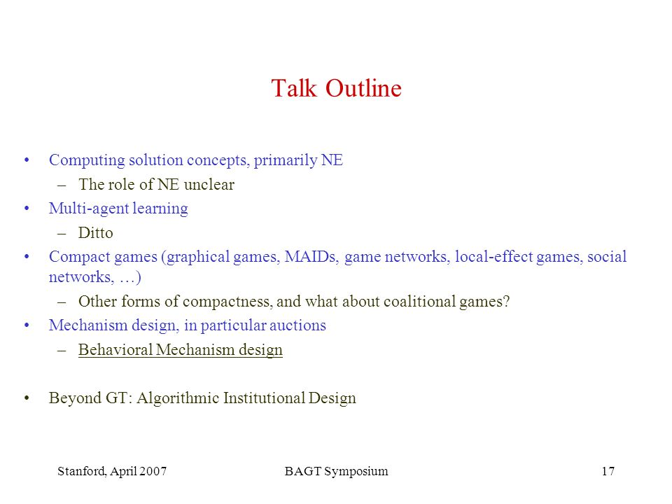 Stanford, April 2007BAGT Symposium17 Talk Outline Computing solution concepts, primarily NE –The role of NE unclear Multi-agent learning –Ditto Compact games (graphical games, MAIDs, game networks, local-effect games, social networks, …) –Other forms of compactness, and what about coalitional games.