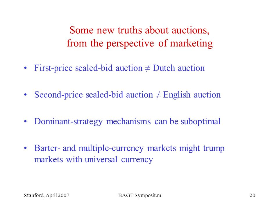 Stanford, April 2007BAGT Symposium20 Some new truths about auctions, from the perspective of marketing First-price sealed-bid auction Dutch auction Second-price sealed-bid auction English auction Dominant-strategy mechanisms can be suboptimal Barter- and multiple-currency markets might trump markets with universal currency