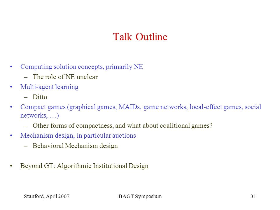 Stanford, April 2007BAGT Symposium31 Talk Outline Computing solution concepts, primarily NE –The role of NE unclear Multi-agent learning –Ditto Compact games (graphical games, MAIDs, game networks, local-effect games, social networks, …) –Other forms of compactness, and what about coalitional games.