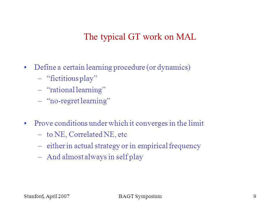 Stanford, April 2007BAGT Symposium9 The typical GT work on MAL Define a certain learning procedure (or dynamics) –fictitious play –rational learning –no-regret learning Prove conditions under which it converges in the limit –to NE, Correlated NE, etc –either in actual strategy or in empirical frequency –And almost always in self play