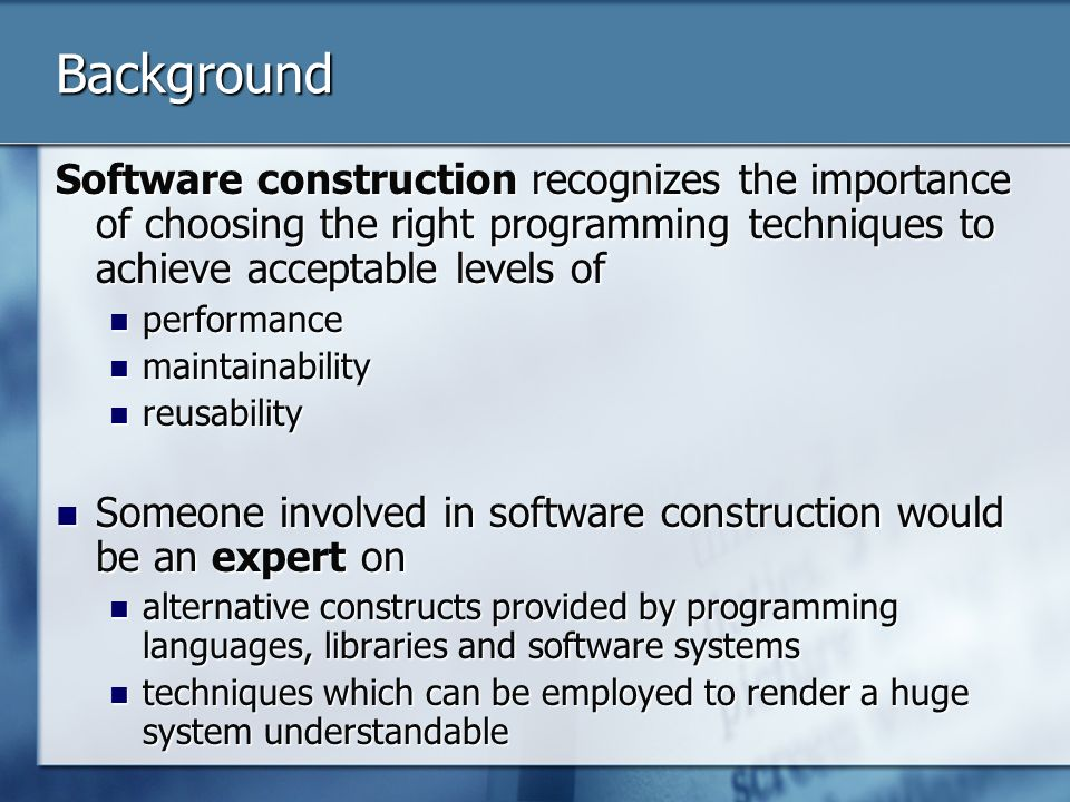 Background Software construction recognizes the importance of choosing the right programming techniques to achieve acceptable levels of performance performance maintainability maintainability reusability reusability Someone involved in software construction would be an expert on Someone involved in software construction would be an expert on alternative constructs provided by programming languages, libraries and software systems alternative constructs provided by programming languages, libraries and software systems techniques which can be employed to render a huge system understandable techniques which can be employed to render a huge system understandable