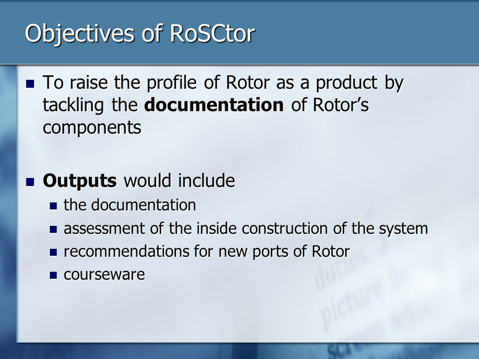 Objectives of RoSCtor To raise the profile of Rotor as a product by tackling the documentation of Rotors components To raise the profile of Rotor as a product by tackling the documentation of Rotors components Outputs would include Outputs would include the documentation the documentation assessment of the inside construction of the system assessment of the inside construction of the system recommendations for new ports of Rotor recommendations for new ports of Rotor courseware courseware