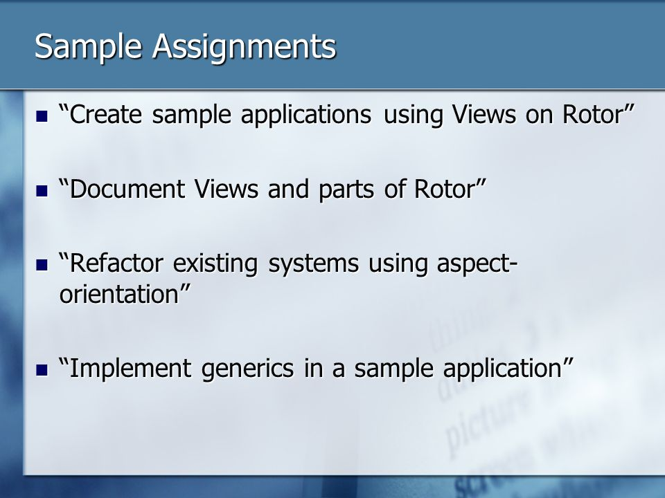 Sample Assignments Create sample applications using Views on Rotor Create sample applications using Views on Rotor Document Views and parts of Rotor Document Views and parts of Rotor Refactor existing systems using aspect- orientation Refactor existing systems using aspect- orientation Implement generics in a sample application Implement generics in a sample application