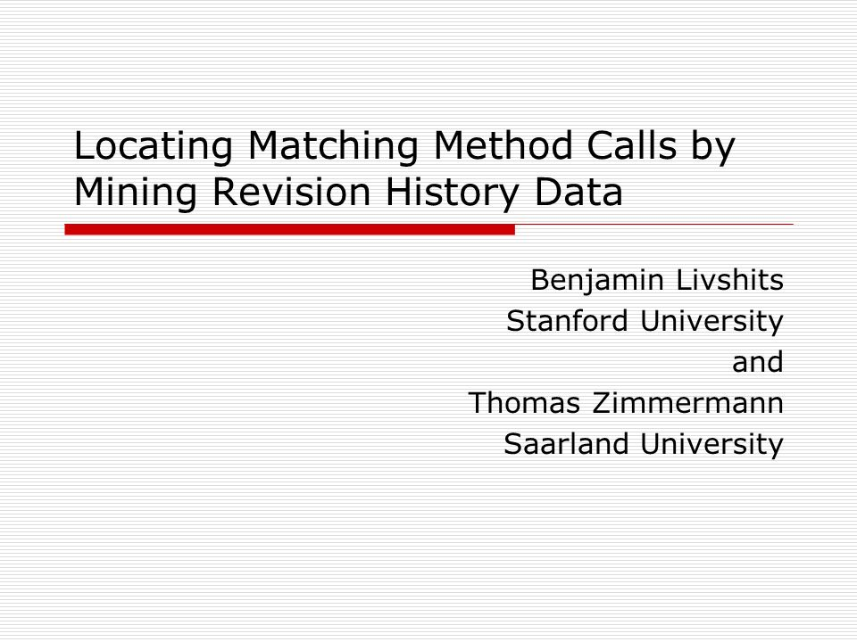 Locating Matching Method Calls by Mining Revision History Data Benjamin Livshits Stanford University and Thomas Zimmermann Saarland University