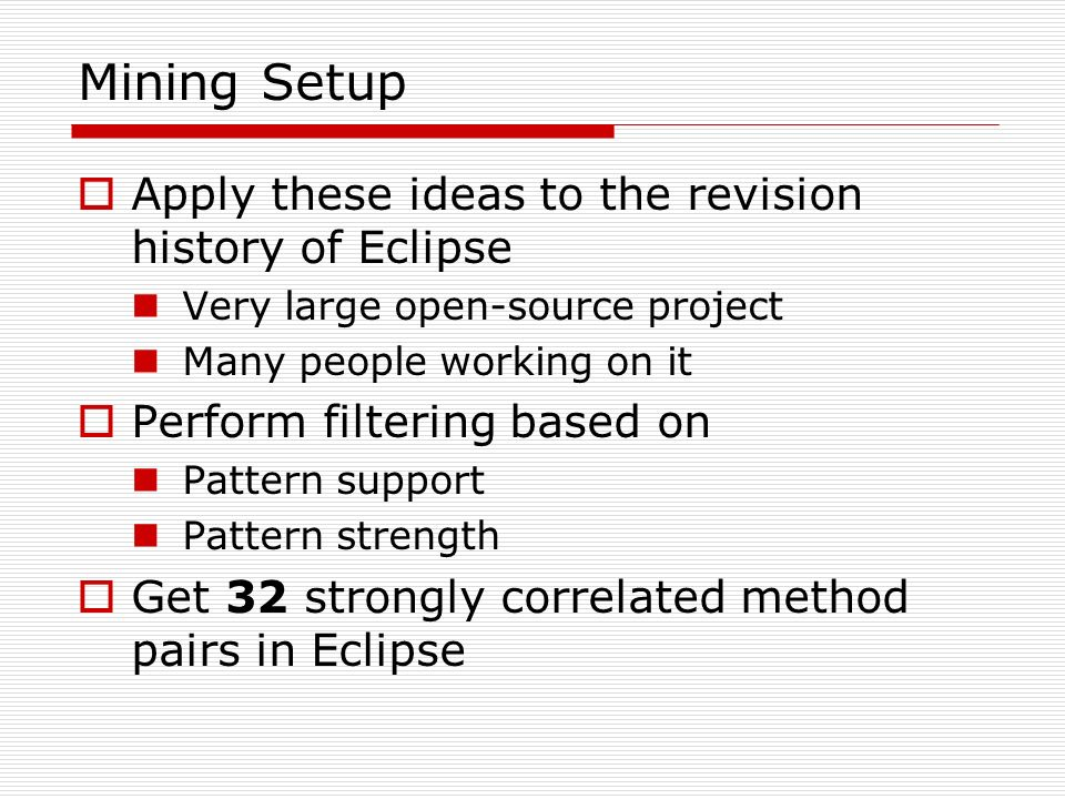 Mining Setup Apply these ideas to the revision history of Eclipse Very large open-source project Many people working on it Perform filtering based on