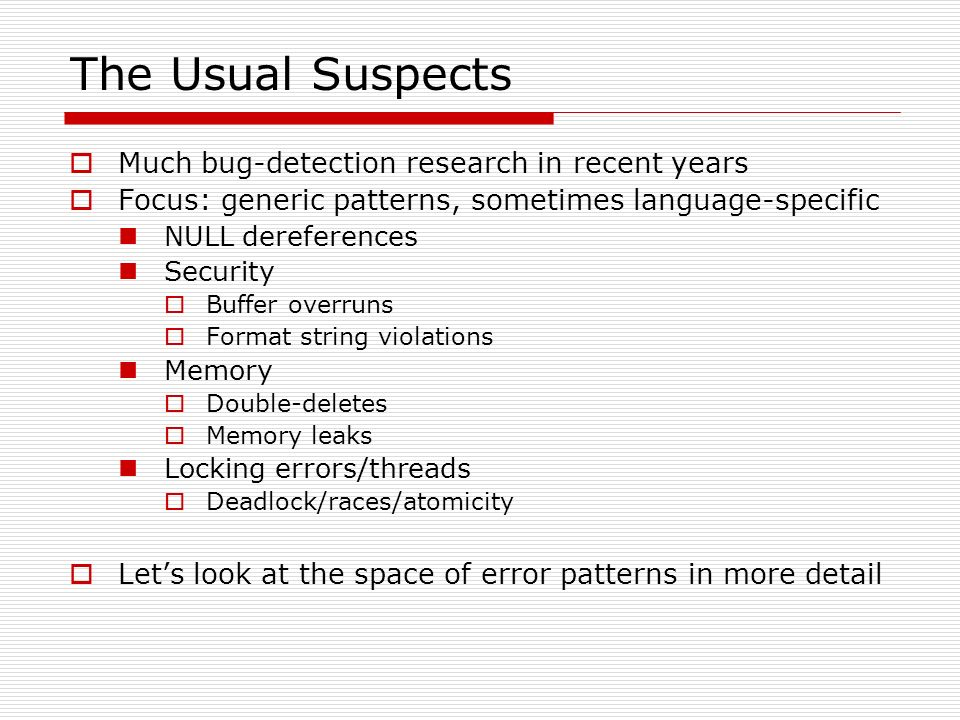 The Usual Suspects Much bug-detection research in recent years Focus: generic patterns, sometimes language-specific NULL dereferences Security Buffer overruns Format string violations Memory Double-deletes Memory leaks Locking errors/threads Deadlock/races/atomicity Lets look at the space of error patterns in more detail