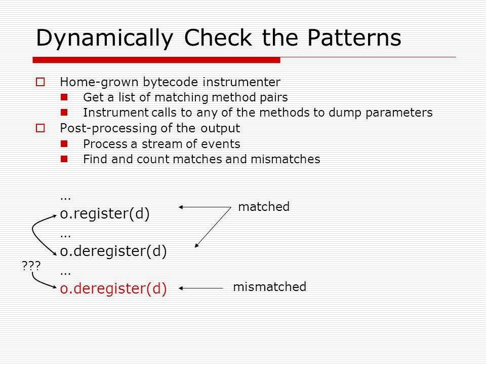 Dynamically Check the Patterns Home-grown bytecode instrumenter Get a list of matching method pairs Instrument calls to any of the methods to dump par