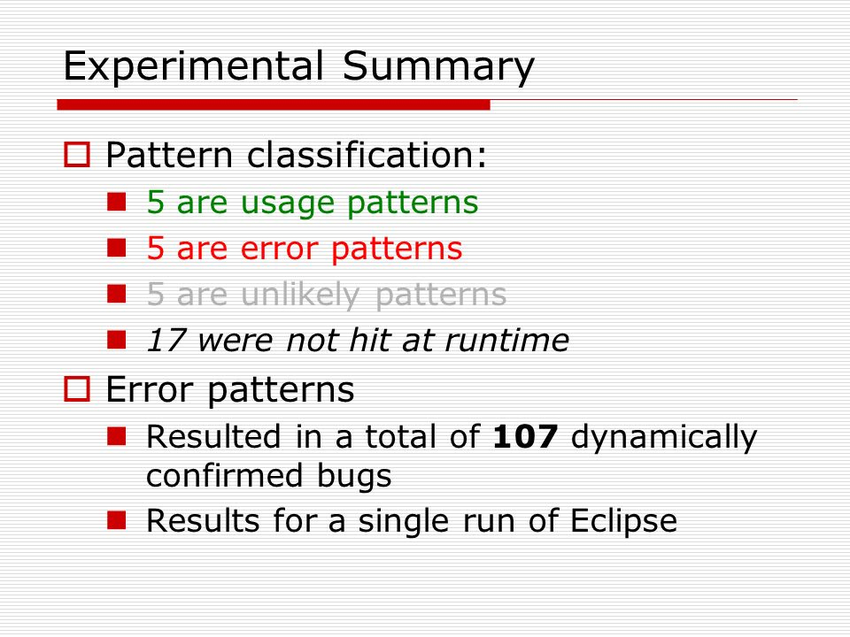 Experimental Summary Pattern classification: 5 are usage patterns 5 are error patterns 5 are unlikely patterns 17 were not hit at runtime Error patterns Resulted in a total of 107 dynamically confirmed bugs Results for a single run of Eclipse