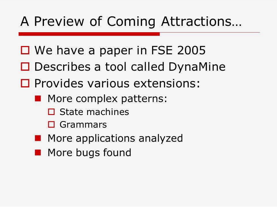 A Preview of Coming Attractions… We have a paper in FSE 2005 Describes a tool called DynaMine Provides various extensions: More complex patterns: Stat