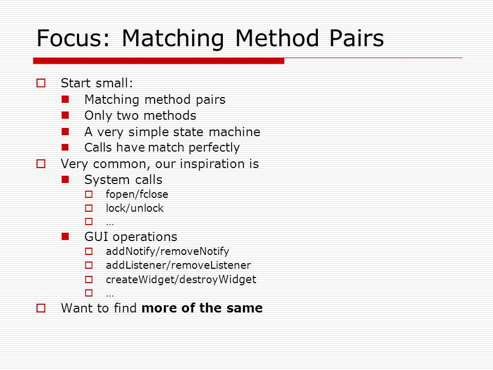 Focus: Matching Method Pairs Start small: Matching method pairs Only two methods A very simple state machine Calls have match perfectly Very common, our inspiration is System calls fopen/fclose lock/unlock … GUI operations addNotify/removeNotify addListener/removeListener createWidget/destroy Widget … Want to find more of the same