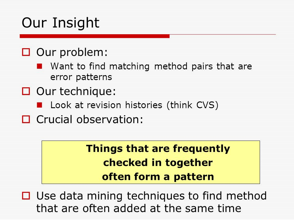 Our Insight Our problem: Want to find matching method pairs that are error patterns Our technique: Look at revision histories (think CVS) Crucial observation: Use data mining techniques to find method that are often added at the same time Things that are frequently checked in together often form a pattern