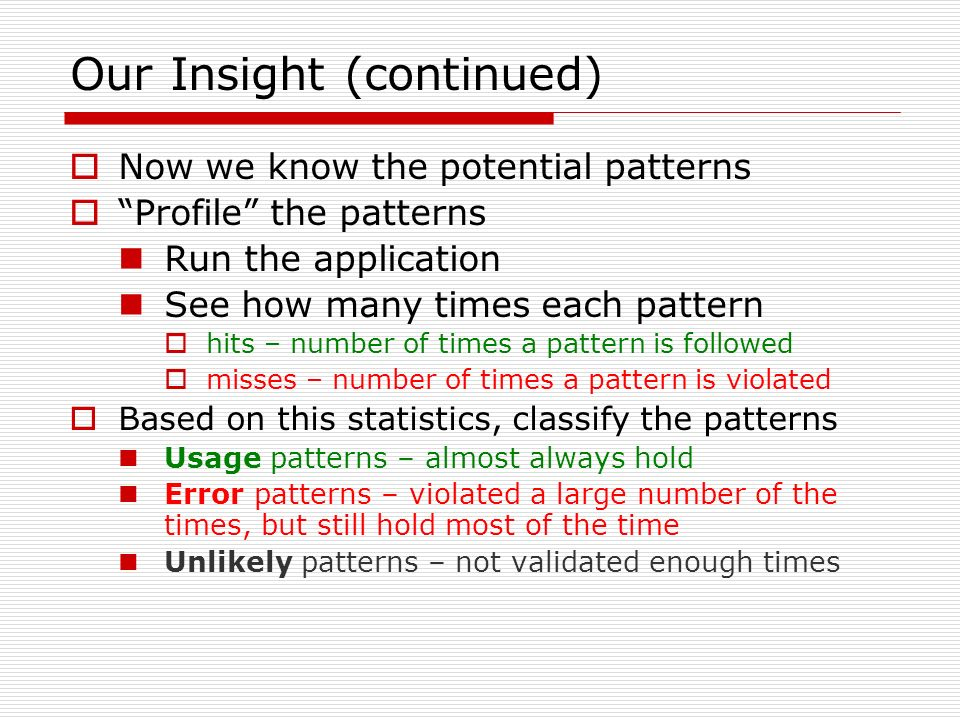 Our Insight (continued) Now we know the potential patterns Profile the patterns Run the application See how many times each pattern hits – number of times a pattern is followed misses – number of times a pattern is violated Based on this statistics, classify the patterns Usage patterns – almost always hold Error patterns – violated a large number of the times, but still hold most of the time Unlikely patterns – not validated enough times