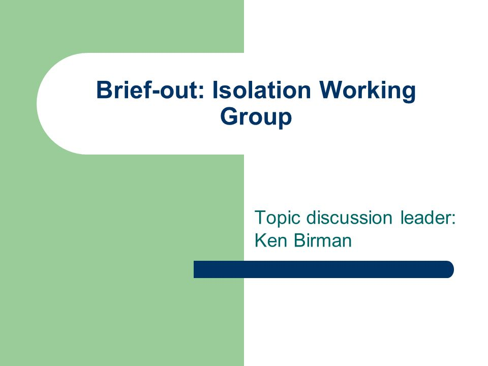 Brief-out: Isolation Working Group Topic discussion leader: Ken Birman
