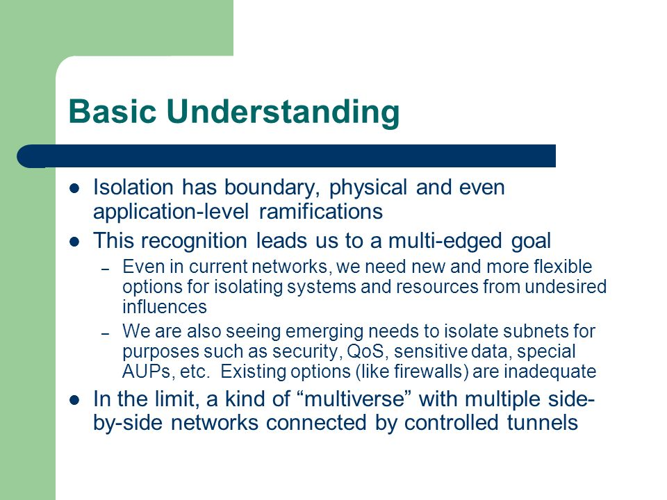 Basic Understanding Isolation has boundary, physical and even application-level ramifications This recognition leads us to a multi-edged goal – Even in current networks, we need new and more flexible options for isolating systems and resources from undesired influences – We are also seeing emerging needs to isolate subnets for purposes such as security, QoS, sensitive data, special AUPs, etc.