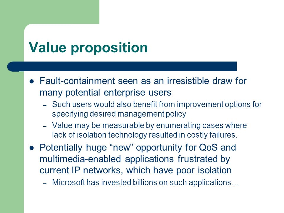 Value proposition Fault-containment seen as an irresistible draw for many potential enterprise users – Such users would also benefit from improvement options for specifying desired management policy – Value may be measurable by enumerating cases where lack of isolation technology resulted in costly failures.