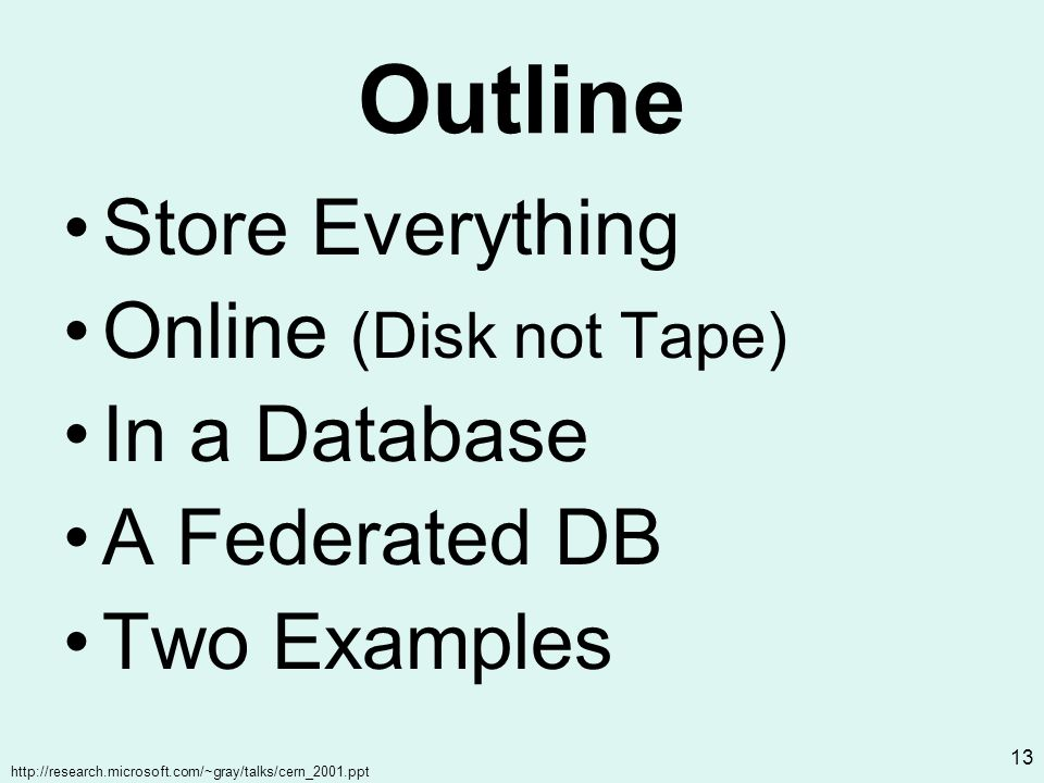 http://research.microsoft.com/~gray/talks/cern_2001.ppt 13 Outline Store Everything Online (Disk not Tape) In a Database A Federated DB Two Examples